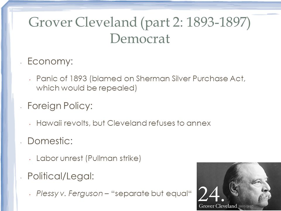 Grover Cleveland (part 2: 1893-1897) Democrat Economy: Panic of 1893 (blamed on Sherman Silver Purchase Act, which would be repealed) Foreign Policy: