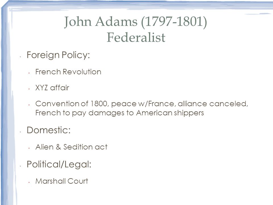 John Adams (1797-1801) Federalist Foreign Policy: French Revolution XYZ affair Convention of 1800, peace w/France, alliance canceled, French to pay da