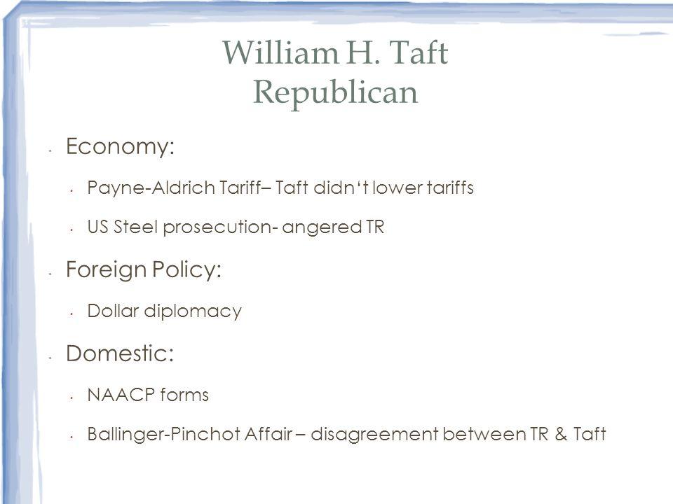 William H. Taft Republican Economy: Payne-Aldrich Tariff– Taft didnt lower tariffs US Steel prosecution- angered TR Foreign Policy: Dollar diplomacy D