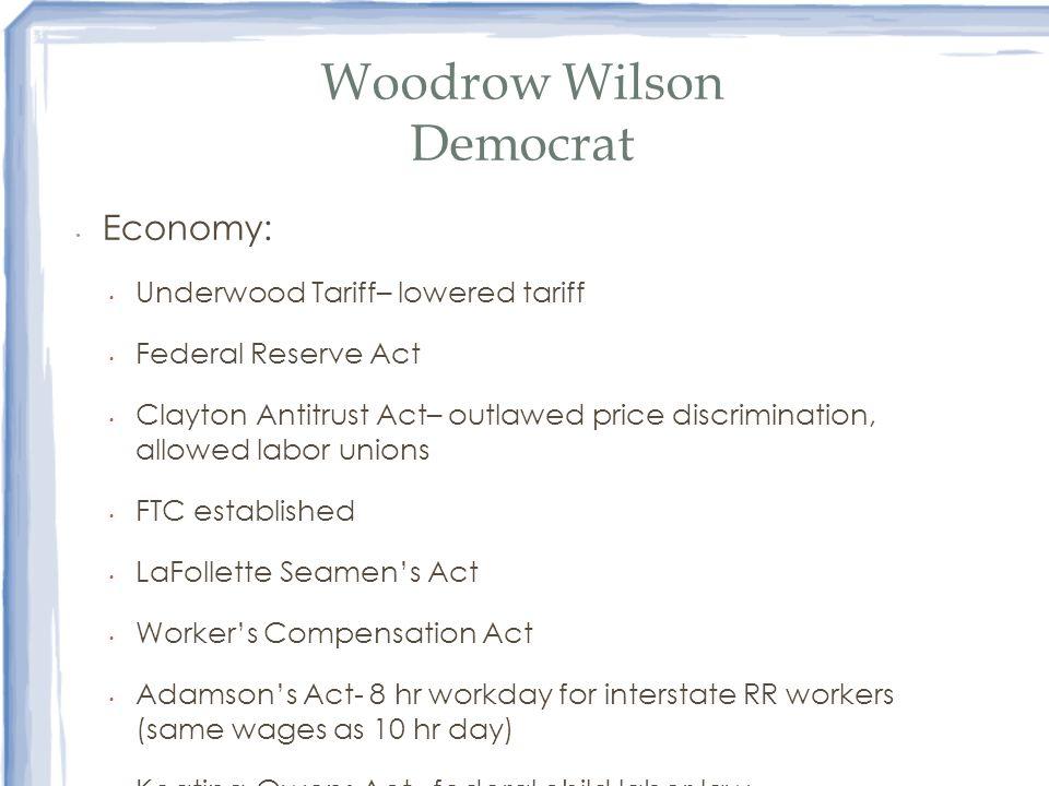 Woodrow Wilson Democrat Economy: Underwood Tariff– lowered tariff Federal Reserve Act Clayton Antitrust Act– outlawed price discrimination, allowed la