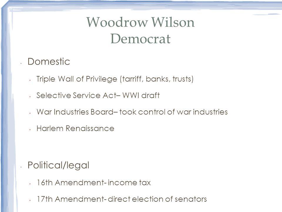 Woodrow Wilson Democrat Domestic Triple Wall of Privilege (tarriff, banks, trusts) Selective Service Act– WWI draft War Industries Board– took control