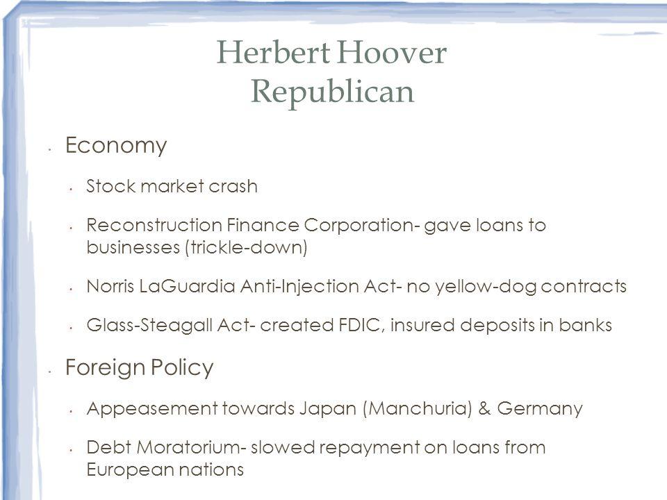 Herbert Hoover Republican Economy Stock market crash Reconstruction Finance Corporation- gave loans to businesses (trickle-down) Norris LaGuardia Anti