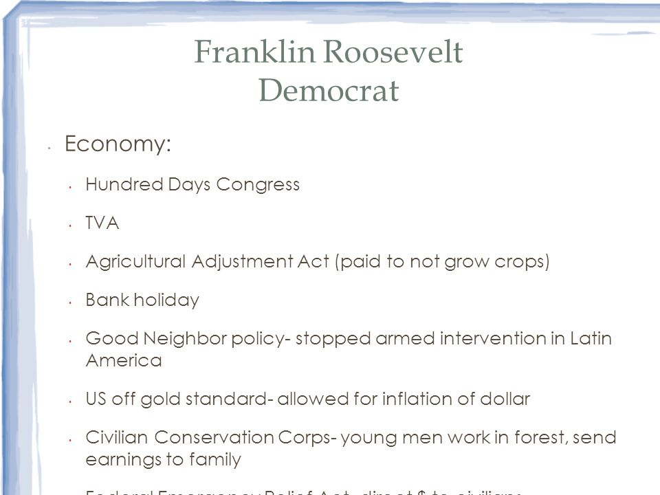 Franklin Roosevelt Democrat Economy: Hundred Days Congress TVA Agricultural Adjustment Act (paid to not grow crops) Bank holiday Good Neighbor policy-