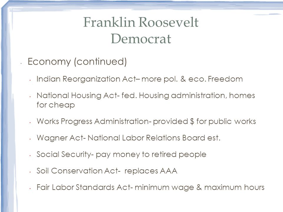 Franklin Roosevelt Democrat Economy (continued) Indian Reorganization Act– more pol. & eco. Freedom National Housing Act- fed. Housing administration,
