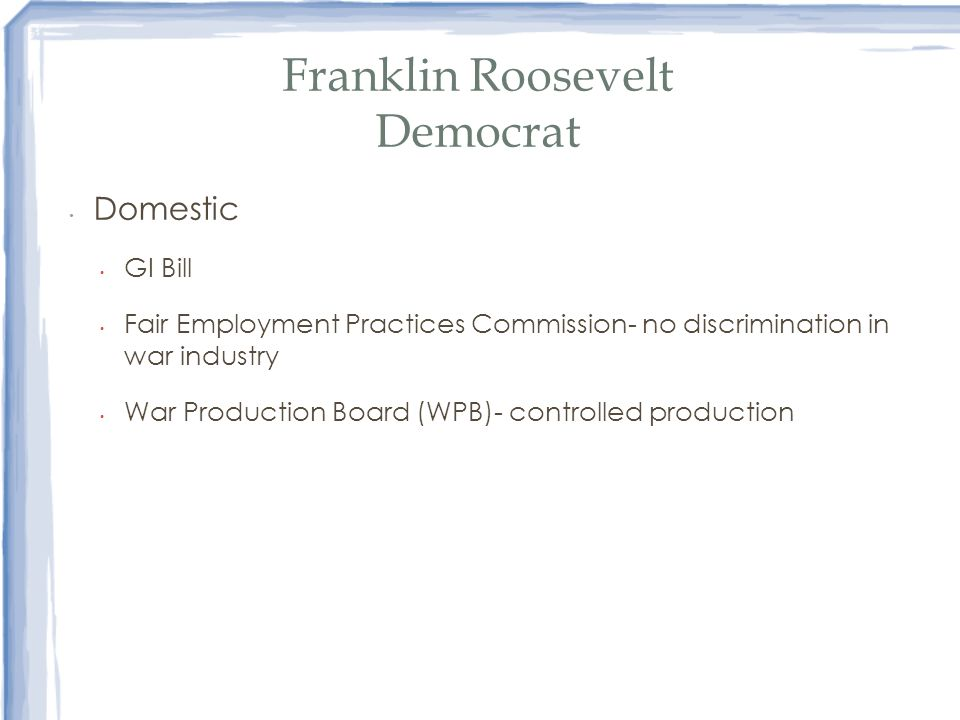 Franklin Roosevelt Democrat Domestic GI Bill Fair Employment Practices Commission- no discrimination in war industry War Production Board (WPB)- contr