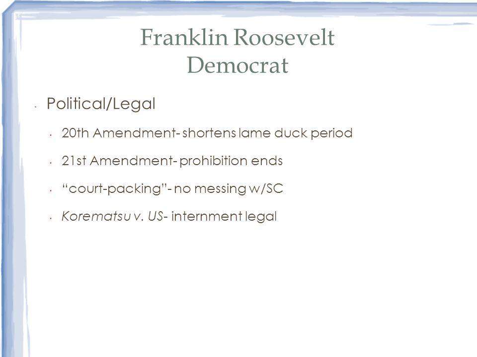 Franklin Roosevelt Democrat Political/Legal 20th Amendment- shortens lame duck period 21st Amendment- prohibition ends court-packing- no messing w/SC
