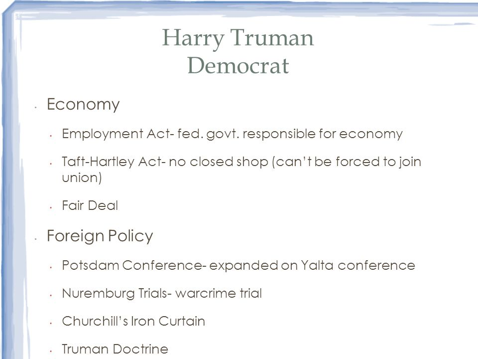 Harry Truman Democrat Economy Employment Act- fed. govt. responsible for economy Taft-Hartley Act- no closed shop (cant be forced to join union) Fair
