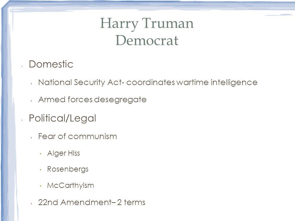 Harry Truman Democrat Domestic National Security Act- coordinates wartime intelligence Armed forces desegregate Political/Legal Fear of communism Alge