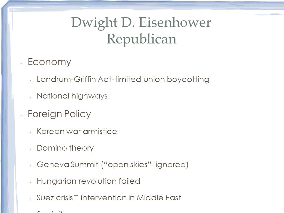 Dwight D. Eisenhower Republican Economy Landrum-Griffin Act- limited union boycotting National highways Foreign Policy Korean war armistice Domino the