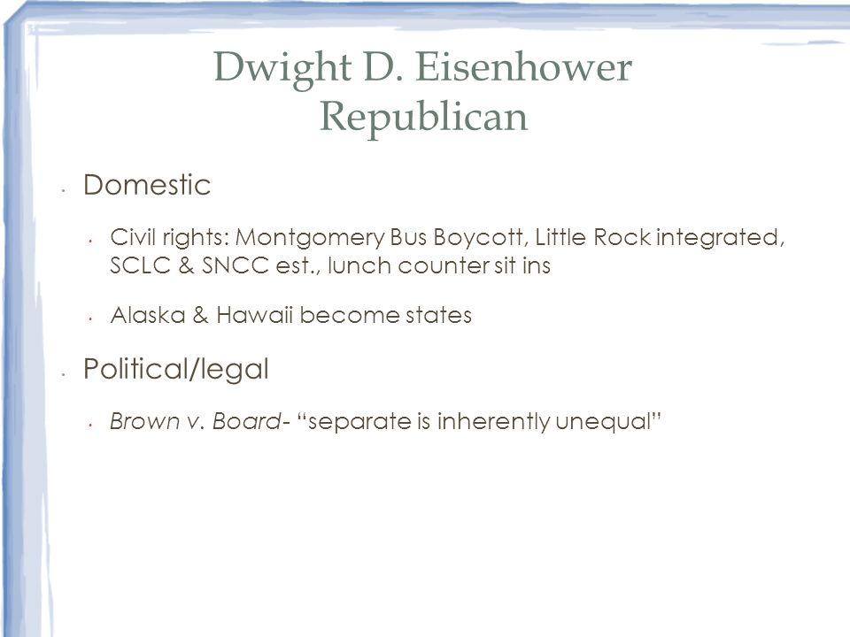 Dwight D. Eisenhower Republican Domestic Civil rights: Montgomery Bus Boycott, Little Rock integrated, SCLC & SNCC est., lunch counter sit ins Alaska