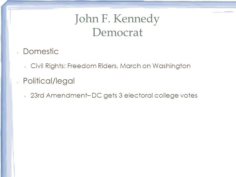 John F. Kennedy Democrat Domestic Civil Rights: Freedom Riders, March on Washington Political/legal 23rd Amendment– DC gets 3 electoral college votes