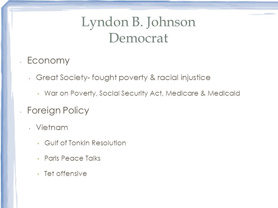 Lyndon B. Johnson Democrat Economy Great Society- fought poverty & racial injustice War on Poverty, Social Security Act, Medicare & Medicaid Foreign P