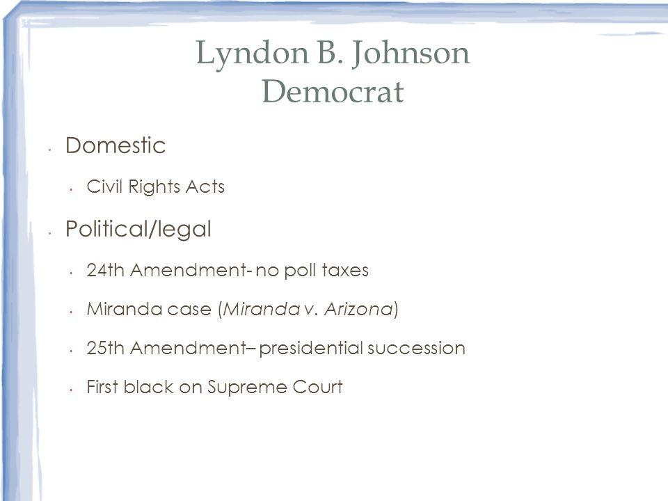 Lyndon B. Johnson Democrat Domestic Civil Rights Acts Political/legal 24th Amendment- no poll taxes Miranda case (Miranda v. Arizona) 25th Amendment–
