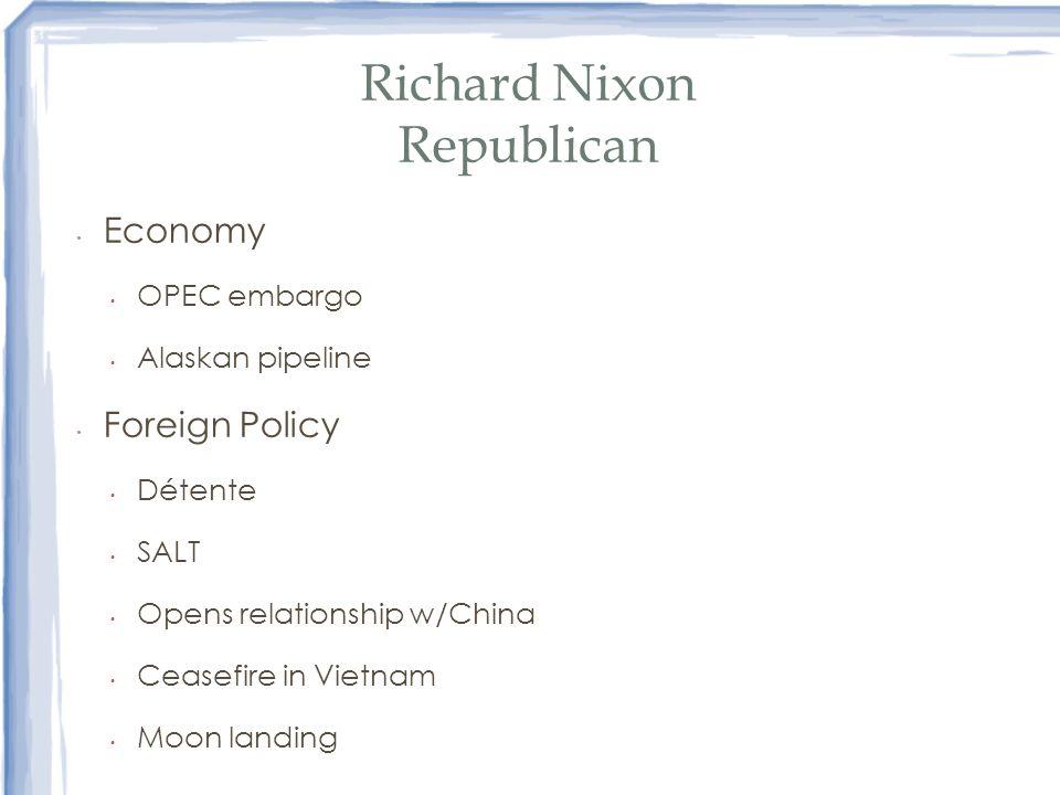 Richard Nixon Republican Economy OPEC embargo Alaskan pipeline Foreign Policy Détente SALT Opens relationship w/China Ceasefire in Vietnam Moon landin
