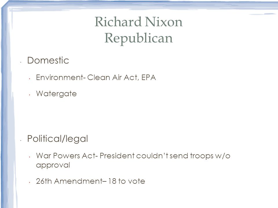 Richard Nixon Republican Domestic Environment- Clean Air Act, EPA Watergate Political/legal War Powers Act- President couldnt send troops w/o approval