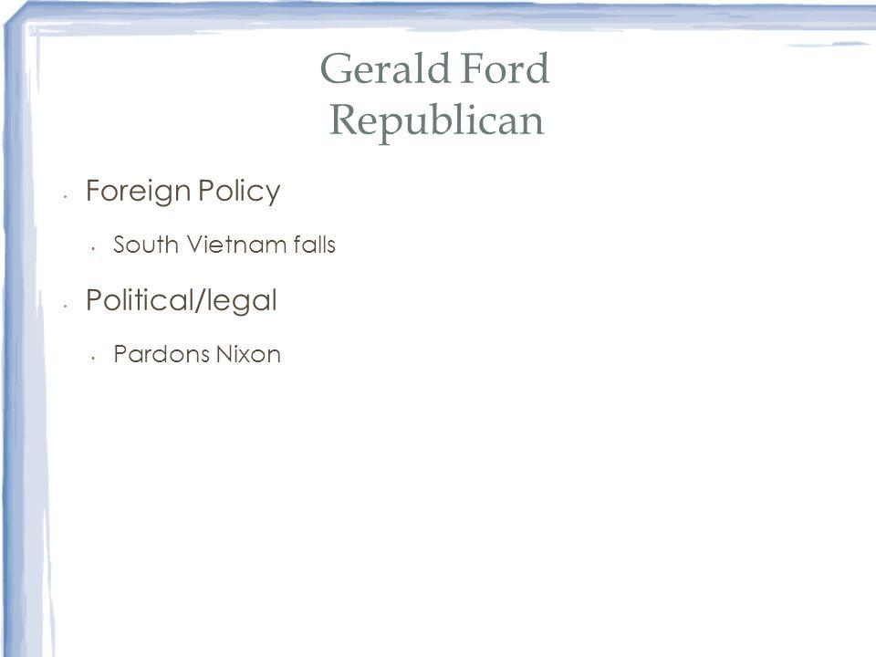 Gerald Ford Republican Foreign Policy South Vietnam falls Political/legal Pardons Nixon