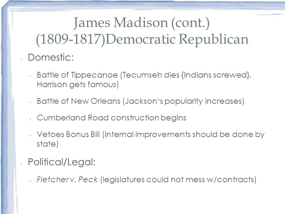 James Madison (cont.) (1809-1817)Democratic Republican Domestic: Battle of Tippecanoe (Tecumseh dies {Indians screwed}, Harrison gets famous) Battle o