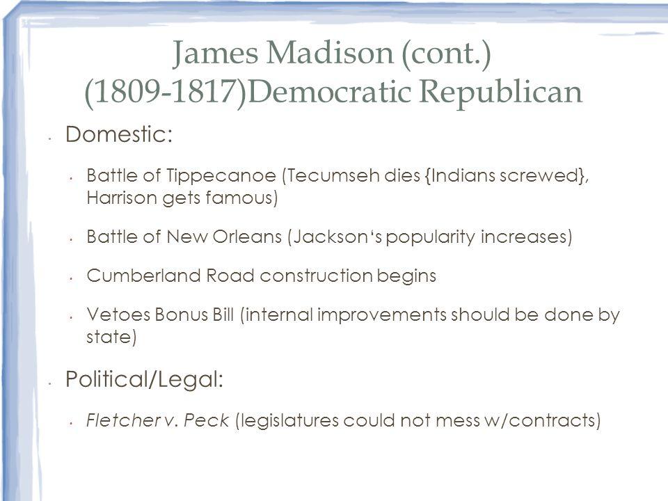 James Madison (cont.) (1809-1817)Democratic Republican Domestic: Battle of Tippecanoe (Tecumseh dies {Indians screwed}, Harrison gets famous) Battle o