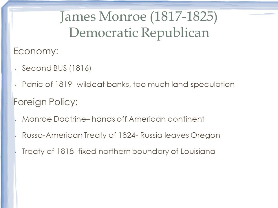 James Monroe (1817-1825) Democratic Republican Economy: Second BUS (1816) Panic of 1819- wildcat banks, too much land speculation Foreign Policy: Monr