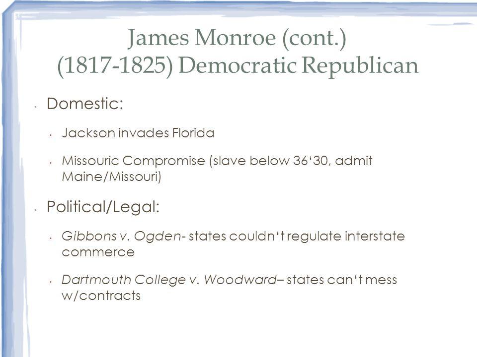 James Monroe (cont.) (1817-1825) Democratic Republican Domestic: Jackson invades Florida Missouric Compromise (slave below 3630, admit Maine/Missouri)