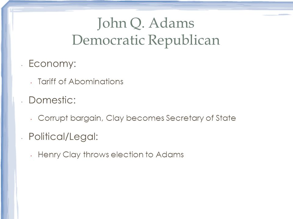 John Q. Adams Democratic Republican Economy: Tariff of Abominations Domestic: Corrupt bargain, Clay becomes Secretary of State Political/Legal: Henry