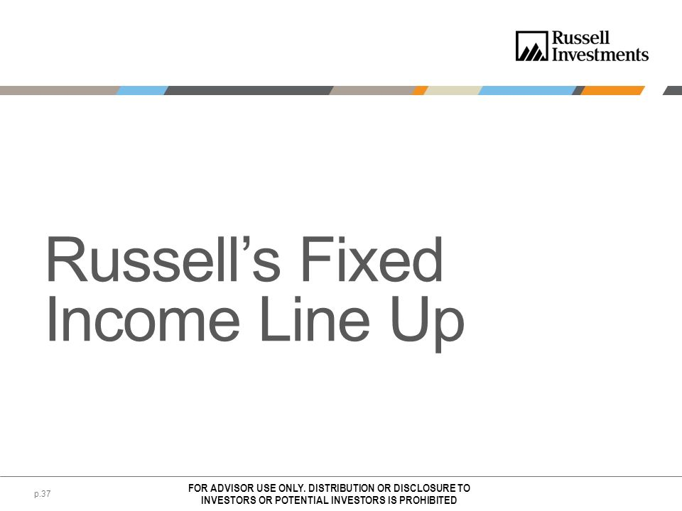 Russells Fixed Income Line Up FOR ADVISOR USE ONLY. DISTRIBUTION OR DISCLOSURE TO INVESTORS OR POTENTIAL INVESTORS IS PROHIBITED p.37