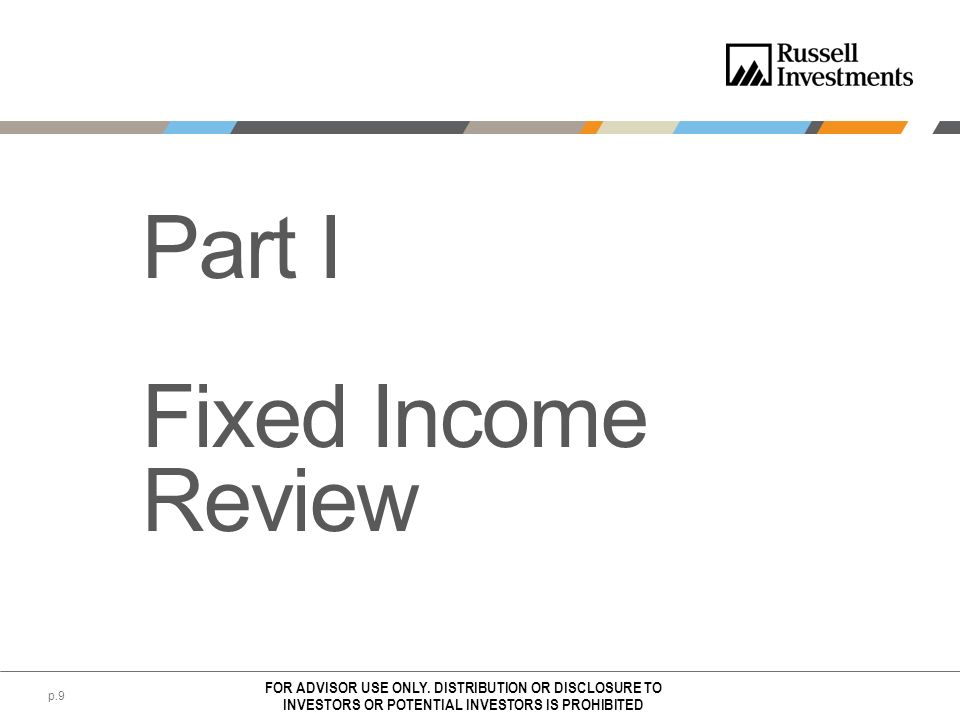 Part I Fixed Income Review FOR ADVISOR USE ONLY. DISTRIBUTION OR DISCLOSURE TO INVESTORS OR POTENTIAL INVESTORS IS PROHIBITED p.9