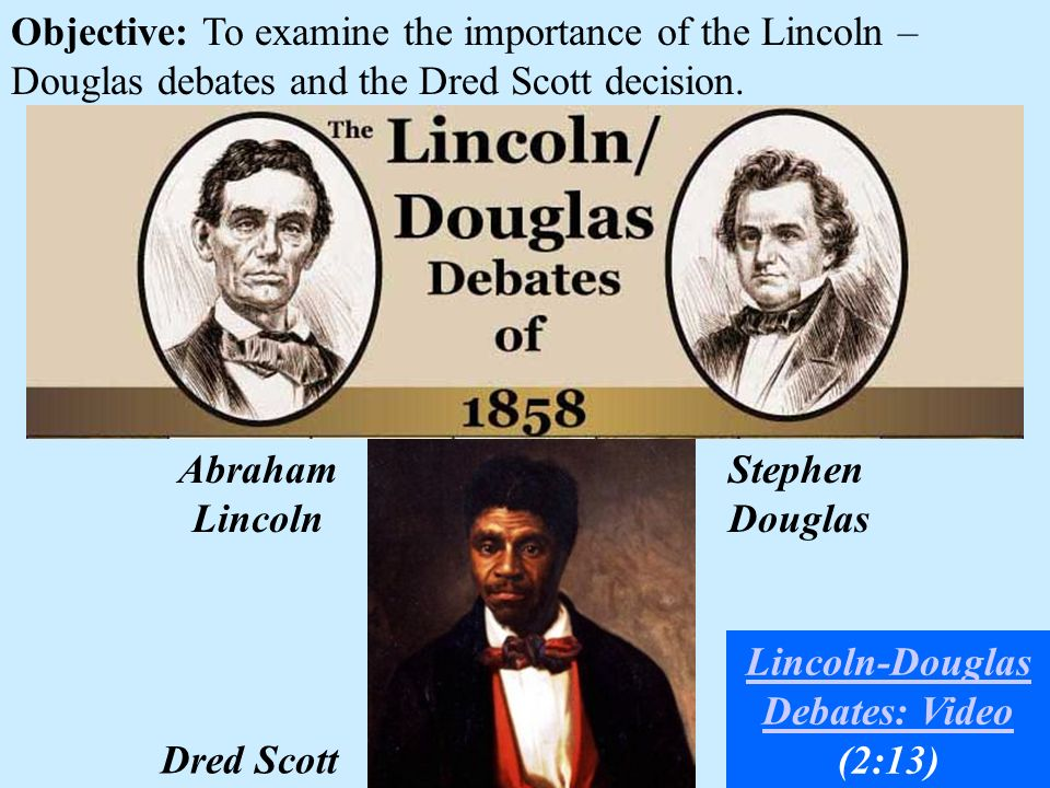 Objective: To examine the importance of the Lincoln – Douglas debates and the Dred Scott decision. Dred Scott Abraham Lincoln Stephen Douglas Lincoln-