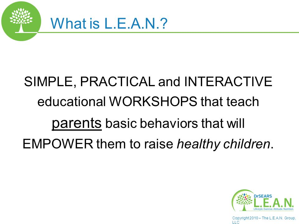 Copyright 2010 – The L.E.A.N. Group, LLC What is L.E.A.N.? SIMPLE, PRACTICAL and INTERACTIVE educational WORKSHOPS that teach parents basic behaviors