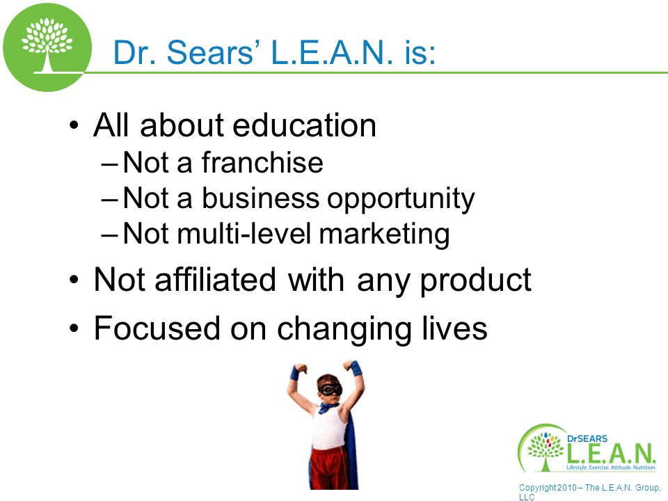 Copyright 2010 – The L.E.A.N. Group, LLC Dr. Sears L.E.A.N. is: All about education –Not a franchise –Not a business opportunity –Not multi-level mark