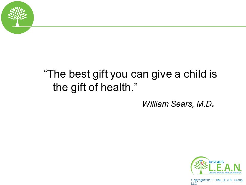 Copyright 2010 – The L.E.A.N. Group, LLC The best gift you can give a child is the gift of health. William Sears, M.D.
