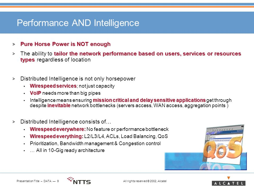 Presentation Title – DATA 9 All rights reserved © 2002, Alcatel Performance AND Intelligence > Pure Horse Power is NOT enough tailor the network performance based on users, services or resources types > The ability to tailor the network performance based on users, services or resources types regardless of location > Distributed Intelligence is not only horsepower Wirespeed services Wirespeed services; not just capacity VoIP VoIP needs more than big pipes mission critical and delay sensitive applications inevitable Intelligence means ensuring mission critical and delay sensitive applications get through despite inevitable network bottlenecks (servers access, WAN access, aggregation points ) > Distributed Intelligence consists of… Wirespeed everywhere: Wirespeed everywhere: No feature or performance bottleneck Wirespeed everything: Wirespeed everything: L2/L3/L4, ACLs, Load Balancing, QoS Prioritization, Bandwidth management & Congestion control … All in 10-Gig ready architecture