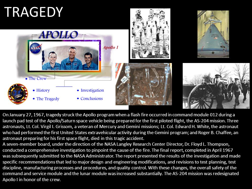 TRAGEDY On January 27, 1967, tragedy struck the Apollo program when a flash fire occurred in command module 012 during a launch pad test of the Apollo