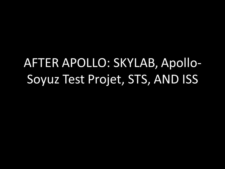 AFTER APOLLO: SKYLAB, Apollo- Soyuz Test Projet, STS, AND ISS
