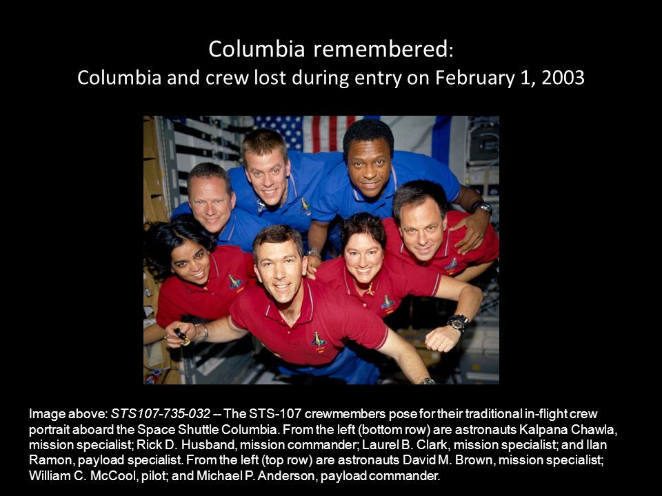 Columbia remembered : Columbia and crew lost during entry on February 1, 2003 Image above: STS107-735-032 -- The STS-107 crewmembers pose for their tr