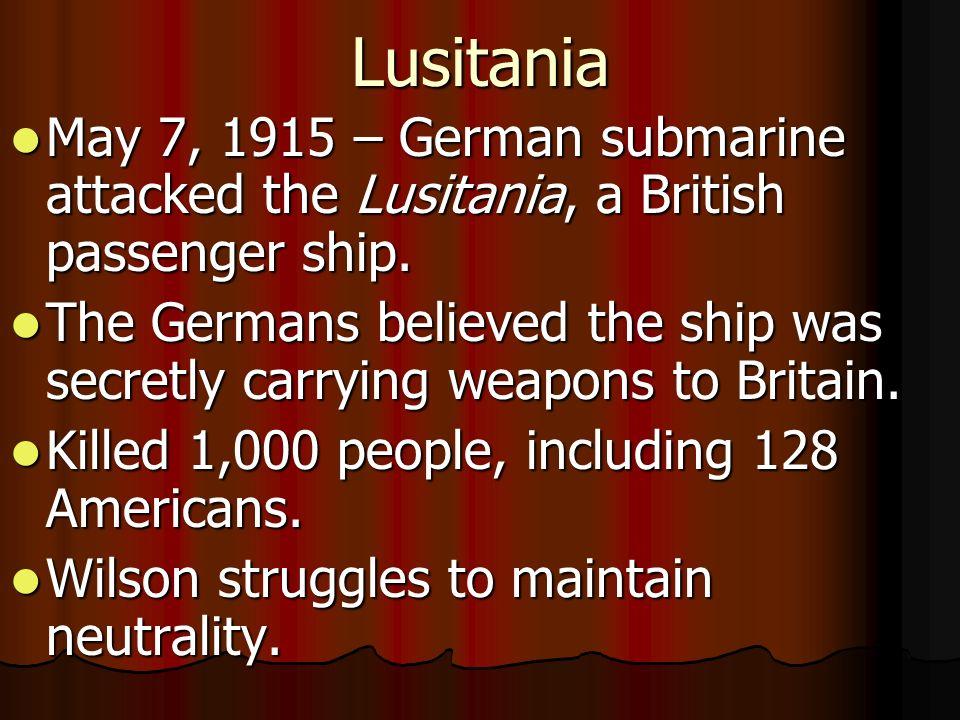 Lusitania May 7, 1915 – German submarine attacked the Lusitania, a British passenger ship. May 7, 1915 – German submarine attacked the Lusitania, a Br