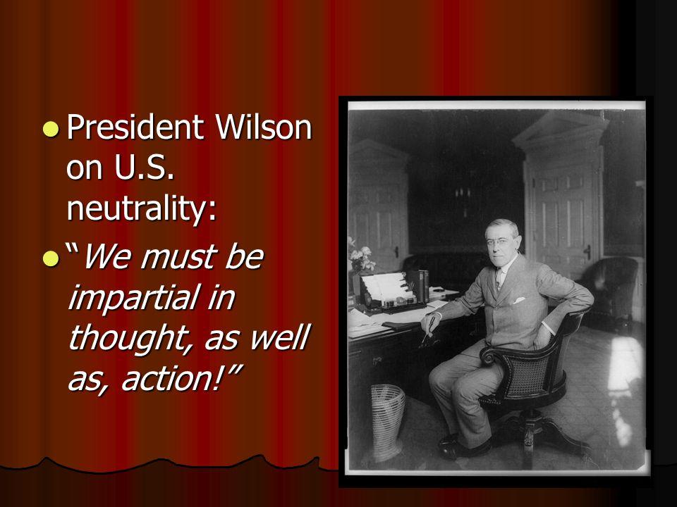 President Wilson on U.S. neutrality: President Wilson on U.S. neutrality: We must be impartial in thought, as well as, action!We must be impartial in