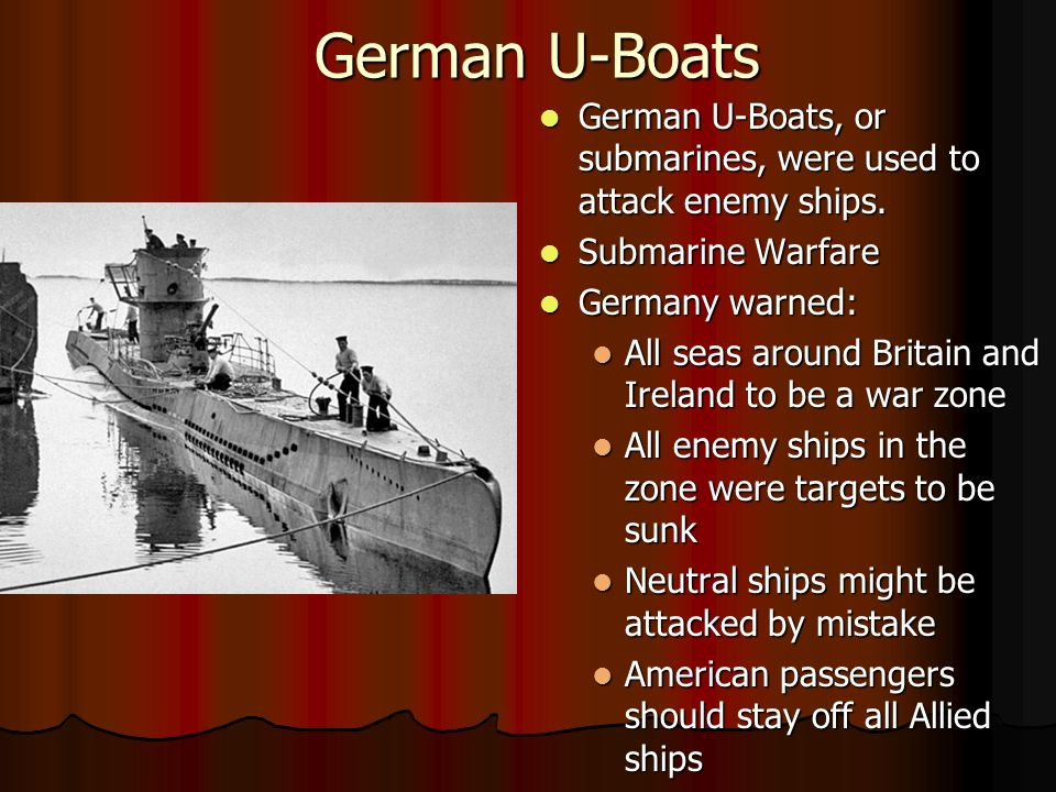 German U-Boats German U-Boats, or submarines, were used to attack enemy ships.