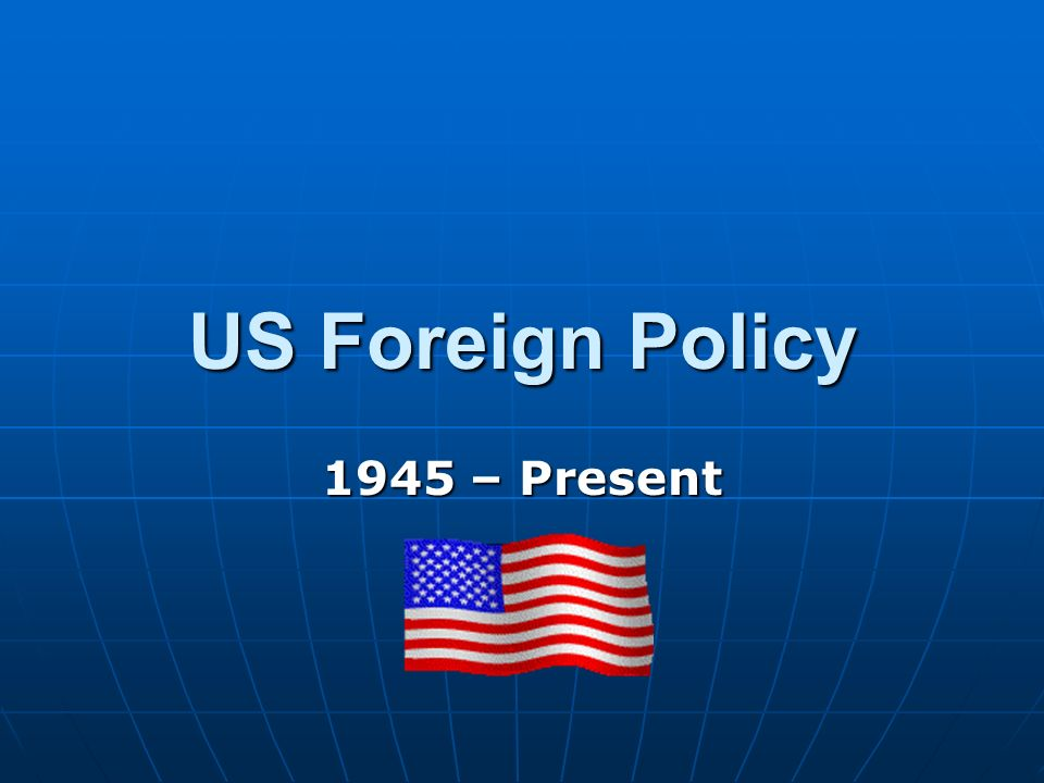 US Foreign Policy 1945 – Present