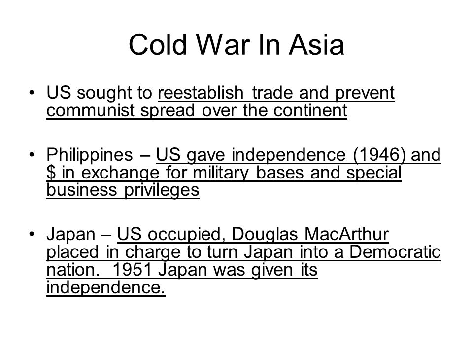 Cold War In Asia US sought to reestablish trade and prevent communist spread over the continent Philippines – US gave independence (1946) and $ in exc