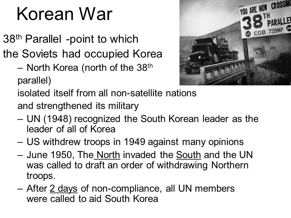 Korean War 38 th Parallel -point to which the Soviets had occupied Korea –North Korea (north of the 38 th parallel) isolated itself from all non-satel