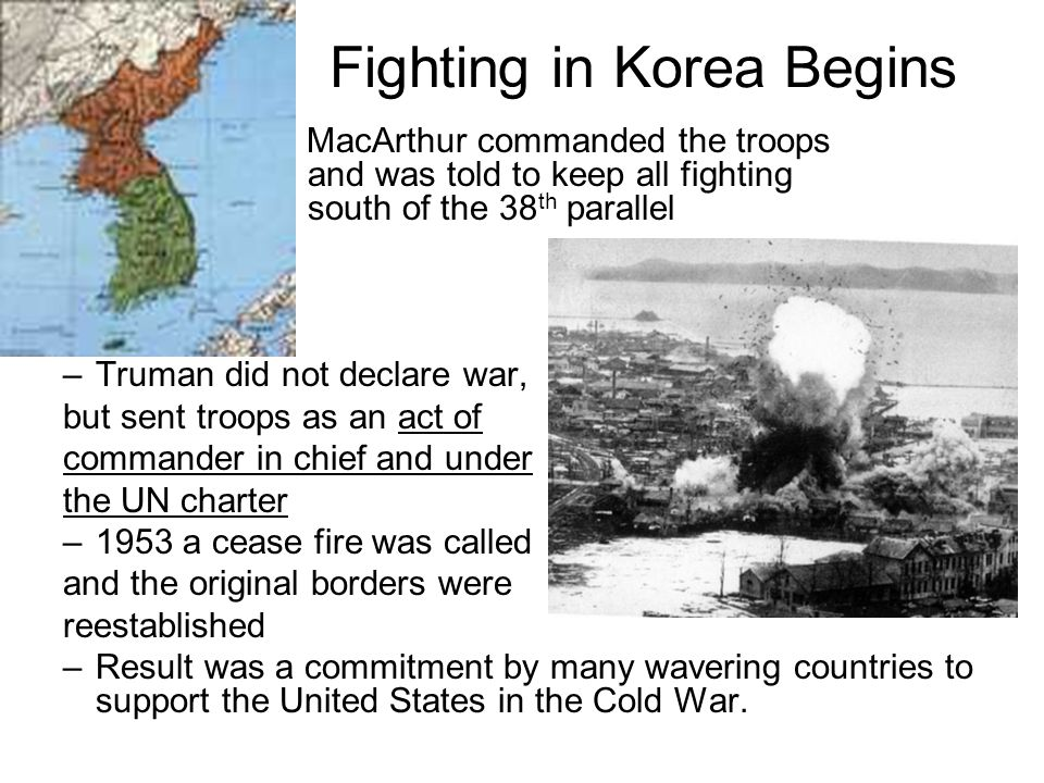 Fighting in Korea Begins – MacArthur commanded the troops and was told to keep all fighting south of the 38 th parallel –Truman did not declare war, b