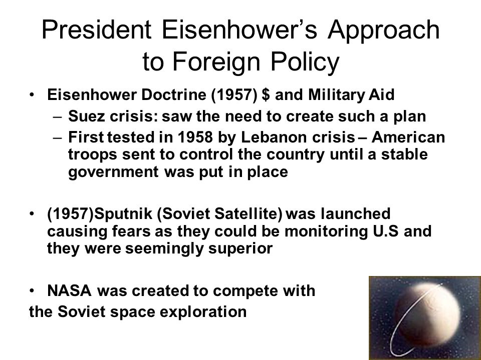 President Eisenhowers Approach to Foreign Policy Eisenhower Doctrine (1957) $ and Military Aid –Suez crisis: saw the need to create such a plan –First