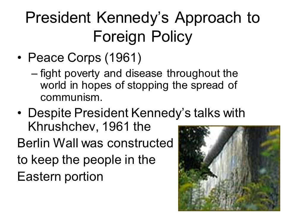 President Kennedys Approach to Foreign Policy Peace Corps (1961) –fight poverty and disease throughout the world in hopes of stopping the spread of co