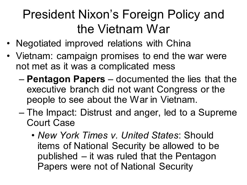 President Nixons Foreign Policy and the Vietnam War Negotiated improved relations with China Vietnam: campaign promises to end the war were not met as