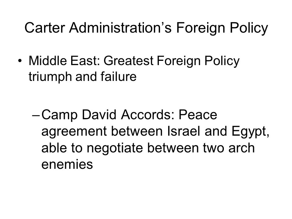 Carter Administrations Foreign Policy Middle East: Greatest Foreign Policy triumph and failure –Camp David Accords: Peace agreement between Israel and