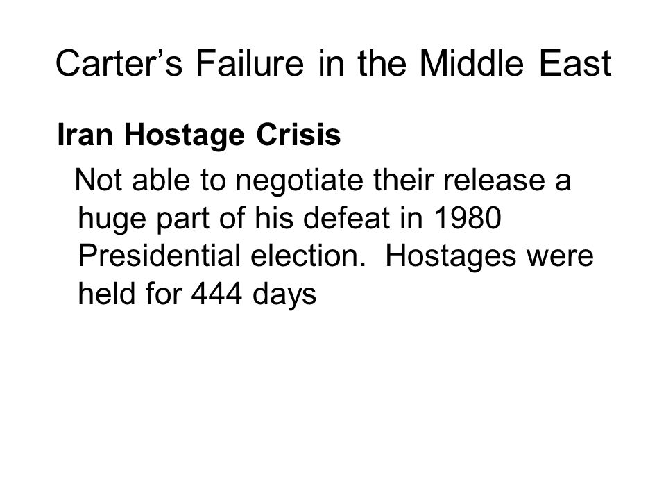 Carters Failure in the Middle East Iran Hostage Crisis Not able to negotiate their release a huge part of his defeat in 1980 Presidential election. Ho