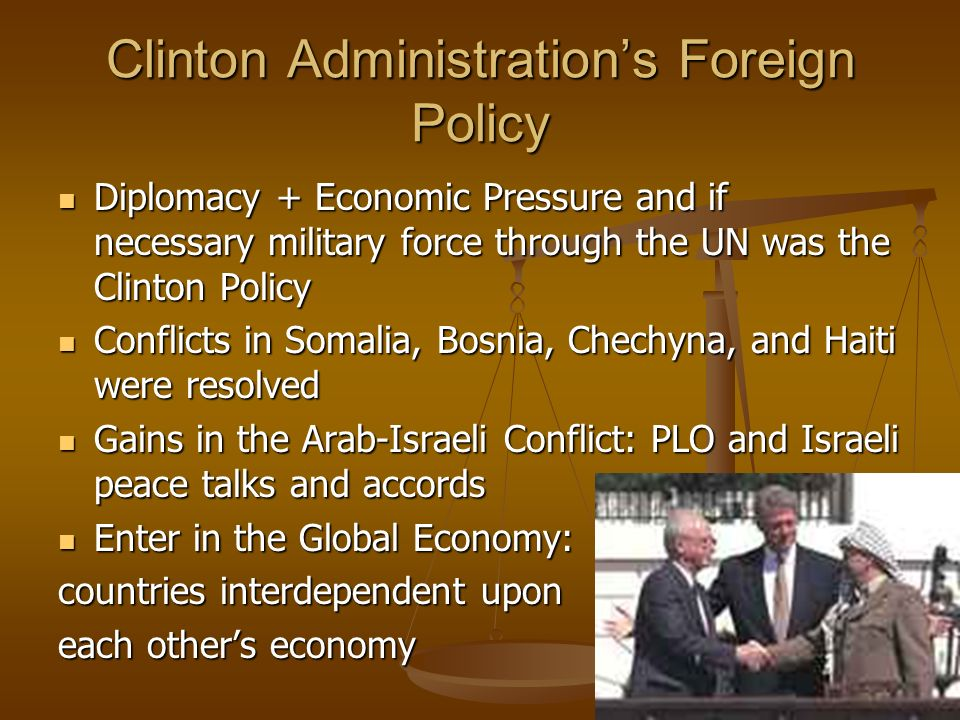 Clinton Administrations Foreign Policy Diplomacy + Economic Pressure and if necessary military force through the UN was the Clinton Policy Diplomacy +