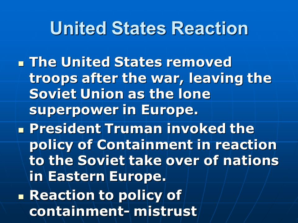 United States Reaction The United States removed troops after the war, leaving the Soviet Union as the lone superpower in Europe. The United States re