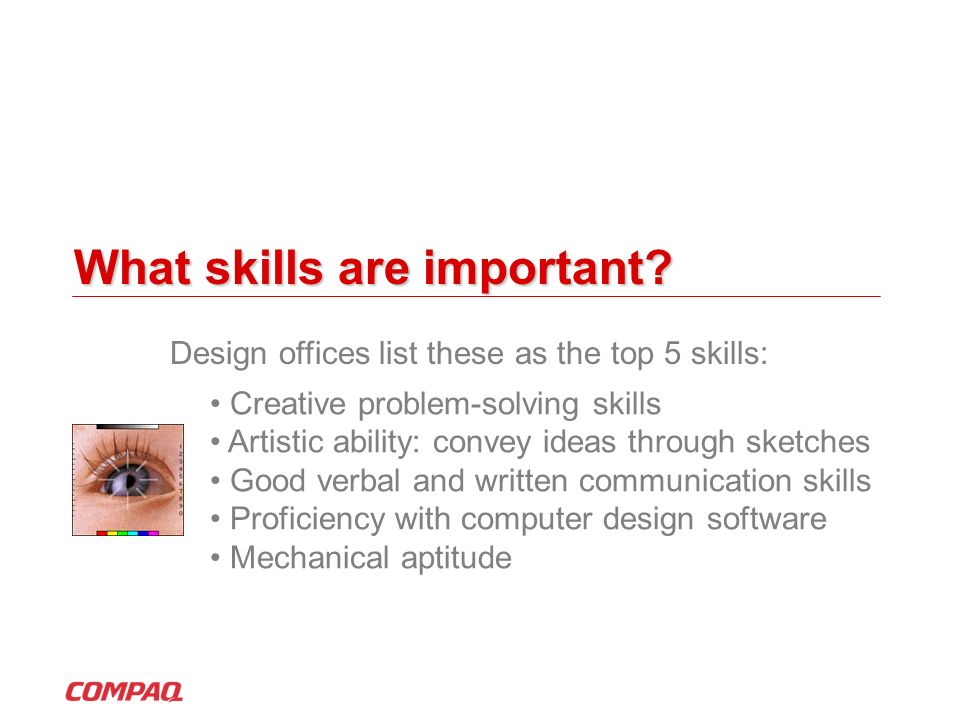 What skills are important? Creative problem-solving skills Artistic ability: convey ideas through sketches Good verbal and written communication skill